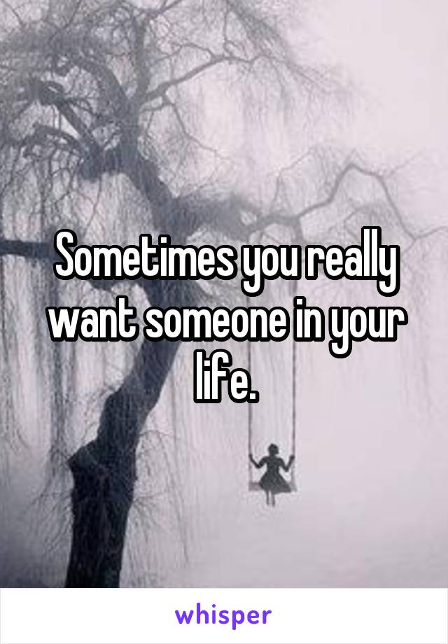 Sometimes you really want someone in your life.