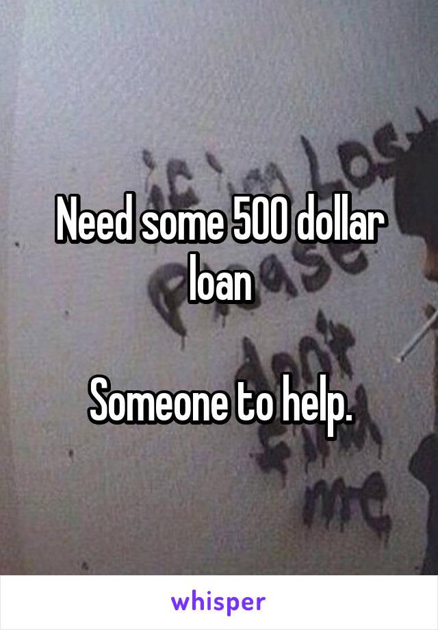 Need some 500 dollar loan  Someone to help.
