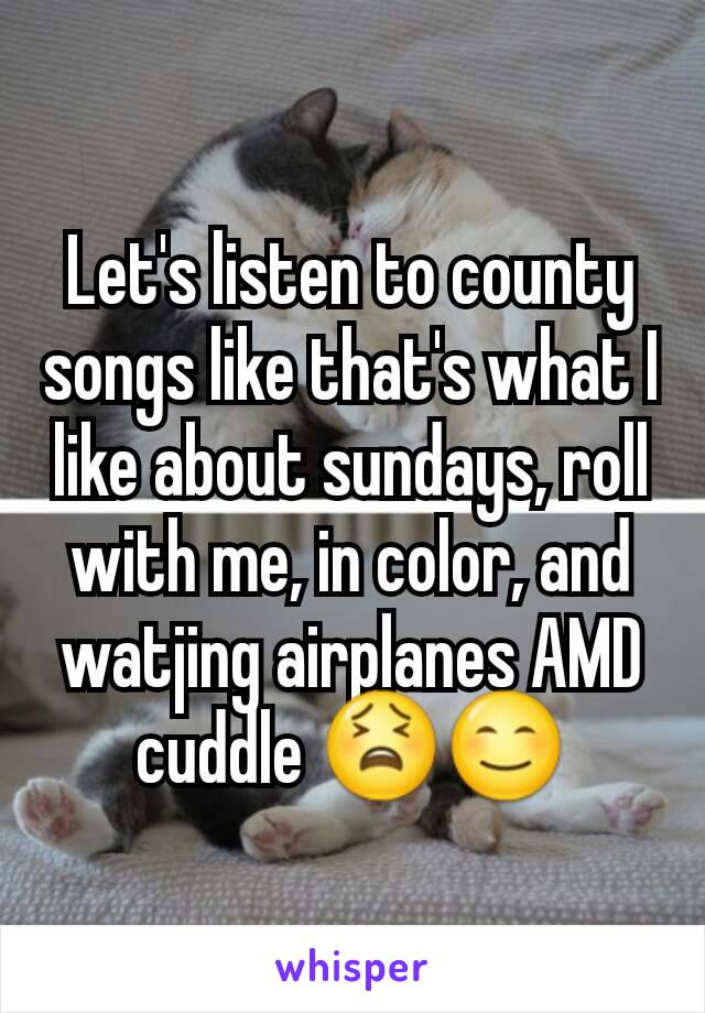 Let's listen to county songs like that's what I like about sundays, roll with me, in color, and watjing airplanes AMD cuddle 😫😊