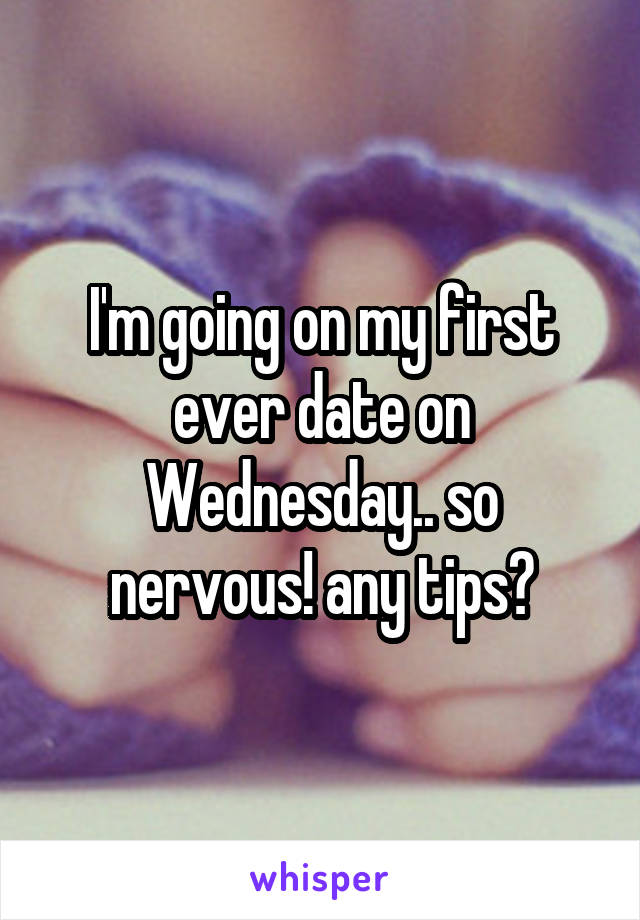 I'm going on my first ever date on Wednesday.. so nervous! any tips?