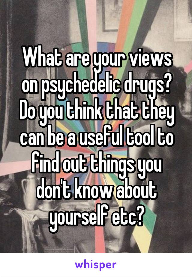 What are your views on psychedelic drugs? Do you think that they can be a useful tool to find out things you don't know about yourself etc?