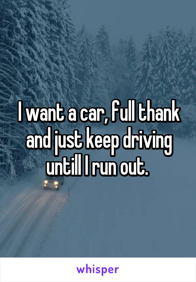I want a car, full thank and just keep driving untill I run out.