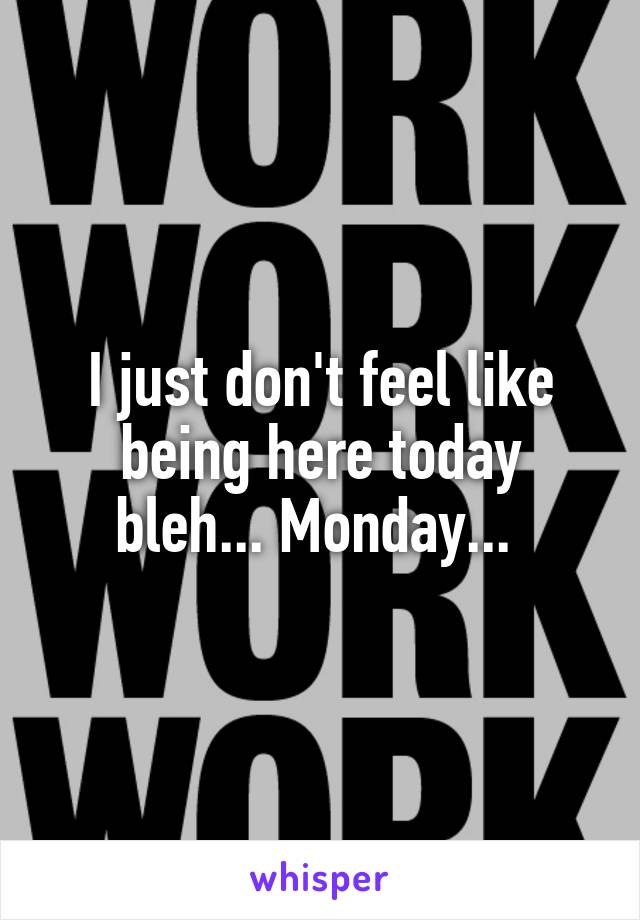 I just don't feel like being here today bleh... Monday...