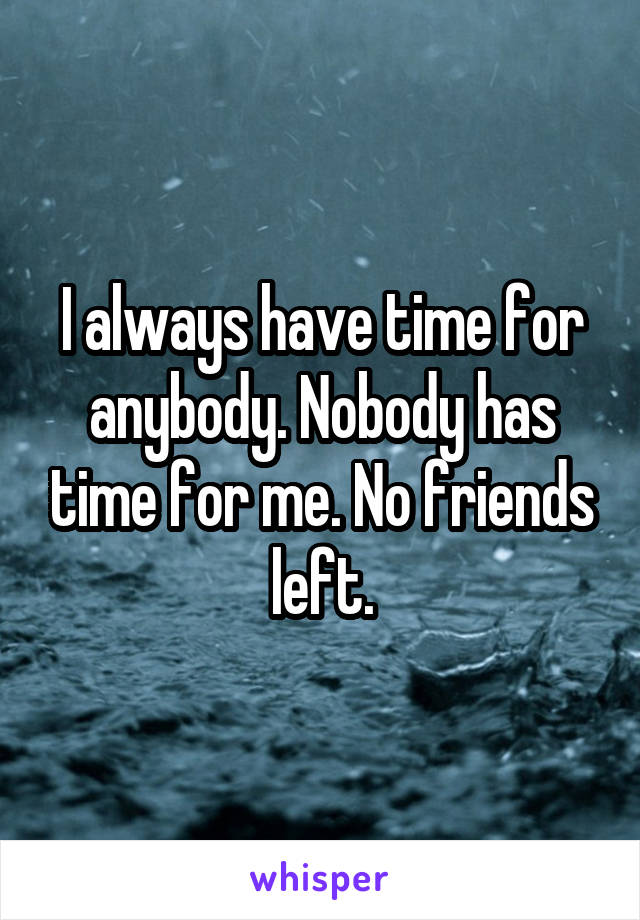 I always have time for anybody. Nobody has time for me. No friends left.