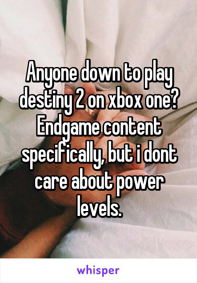 Anyone down to play destiny 2 on xbox one? Endgame content specifically, but i dont care about power levels.