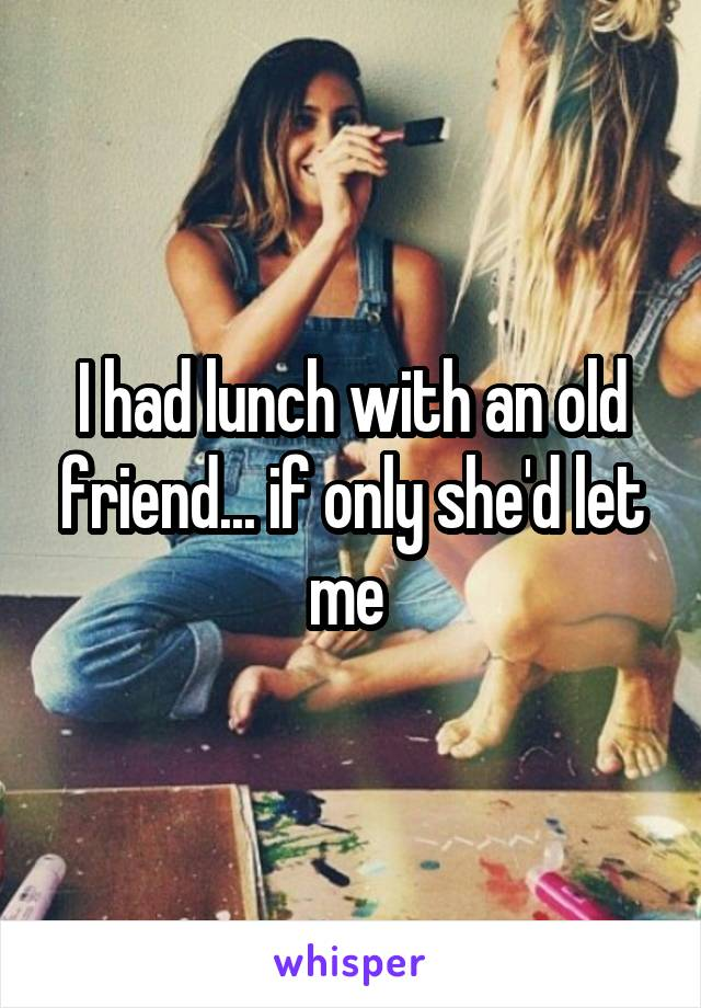 I had lunch with an old friend... if only she'd let me