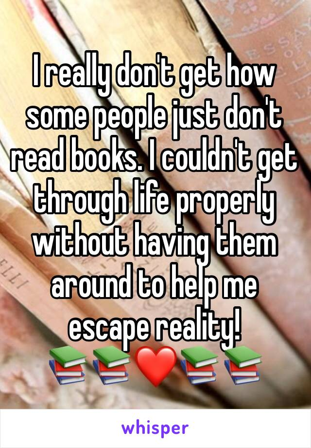I really don't get how some people just don't read books. I couldn't get through life properly without having them around to help me escape reality!  📚📚❤️📚📚