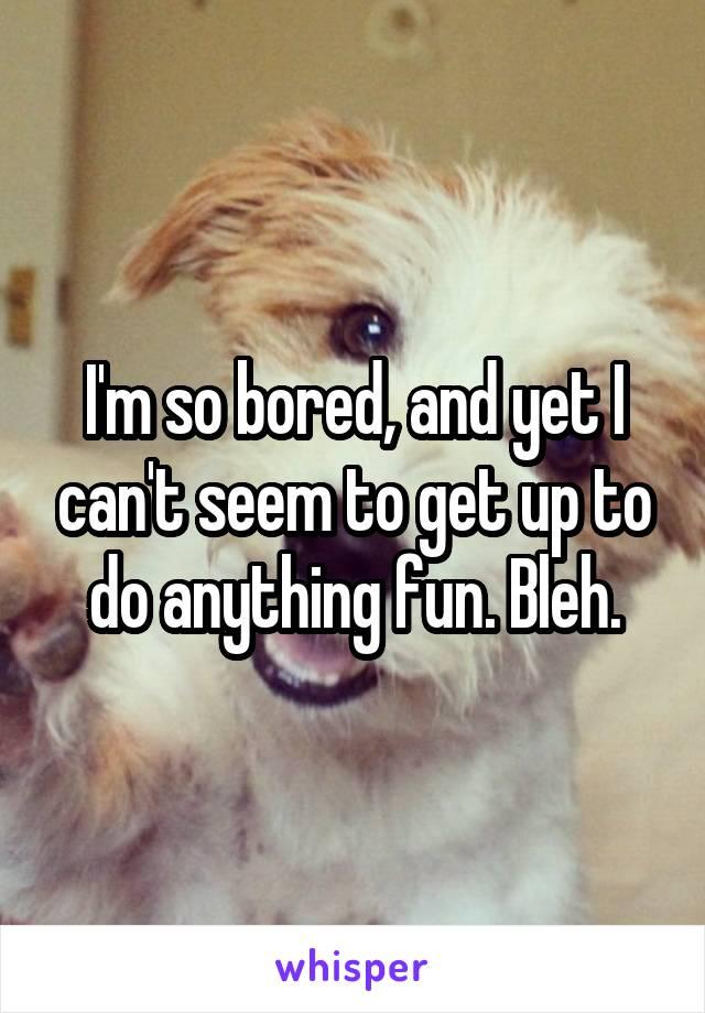 I'm so bored, and yet I can't seem to get up to do anything fun. Bleh.
