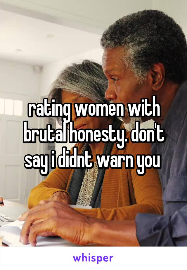 rating women with brutal honesty. don't say i didnt warn you