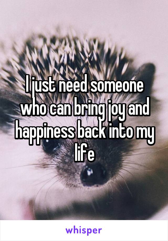 I just need someone who can bring joy and happiness back into my life