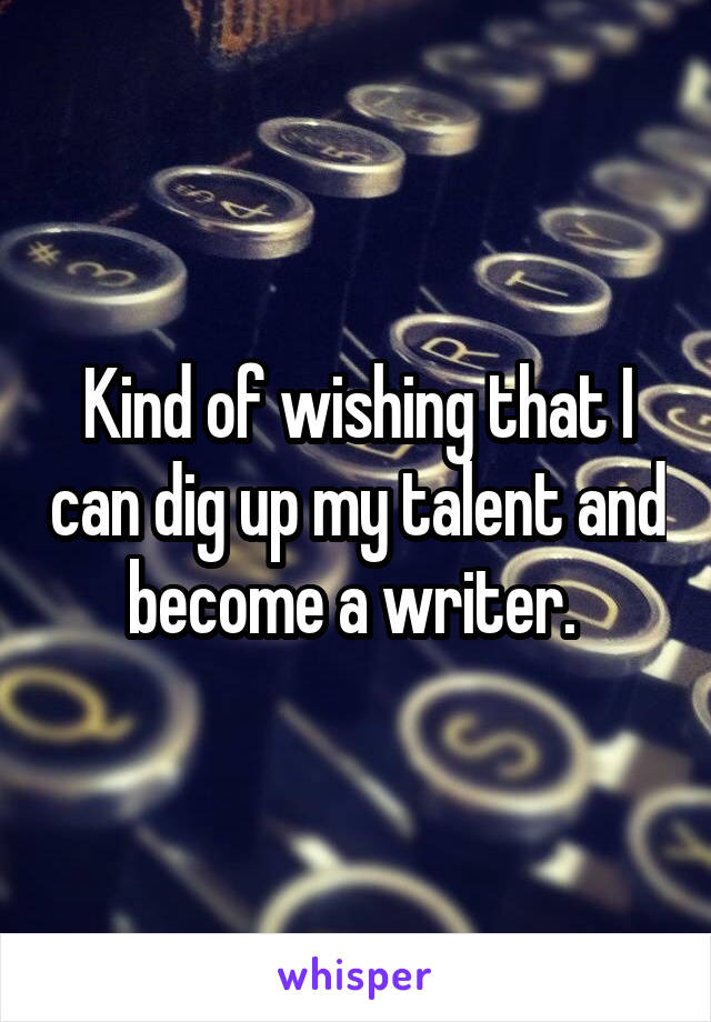 Kind of wishing that I can dig up my talent and become a writer.