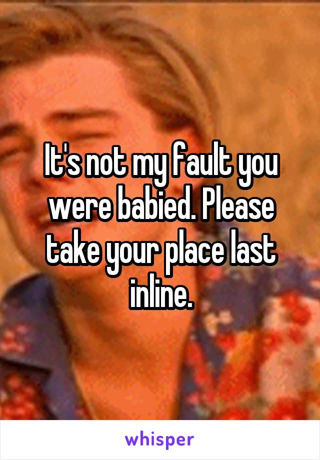 It's not my fault you were babied. Please take your place last inline.