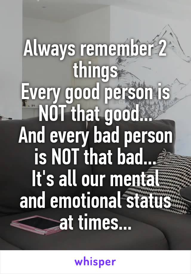 Always remember 2 things Every good person is NOT that good... And every bad person is NOT that bad... It's all our mental and emotional status at times...