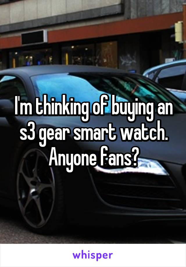 I'm thinking of buying an s3 gear smart watch. Anyone fans?