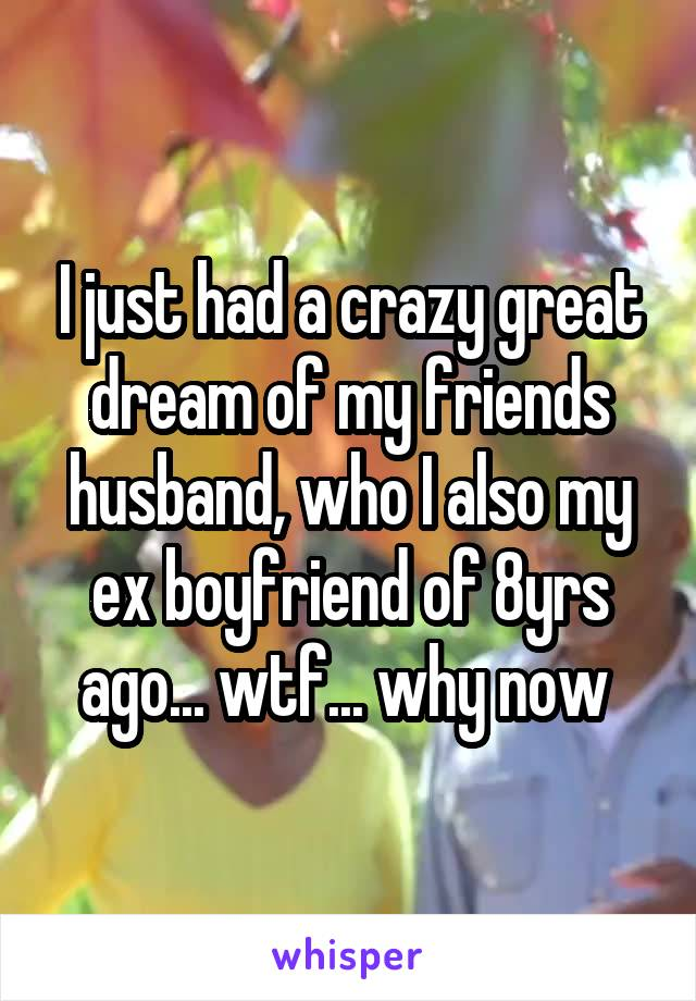 I just had a crazy great dream of my friends husband, who I also my ex boyfriend of 8yrs ago... wtf... why now