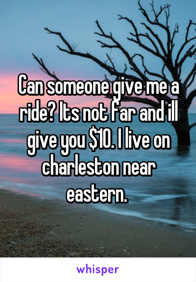 Can someone give me a ride? Its not far and ill give you $10. I live on charleston near eastern.