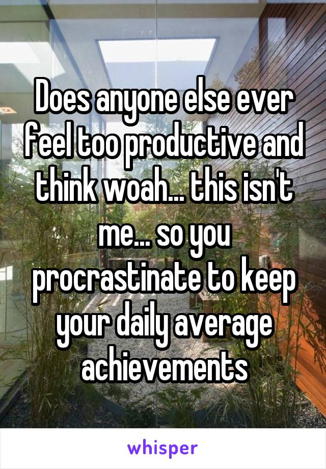 Does anyone else ever feel too productive and think woah... this isn't me... so you procrastinate to keep your daily average achievements
