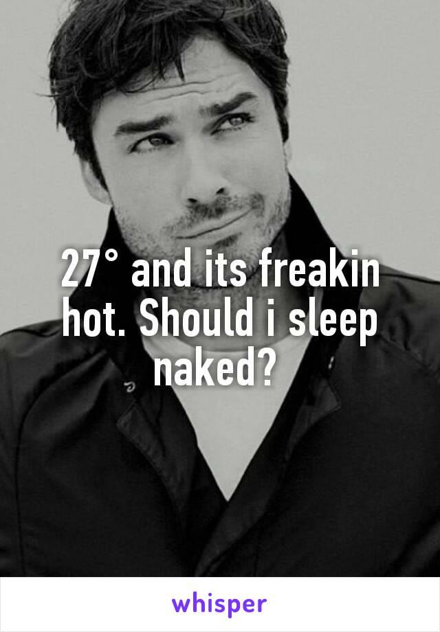 27° and its freakin hot. Should i sleep naked?