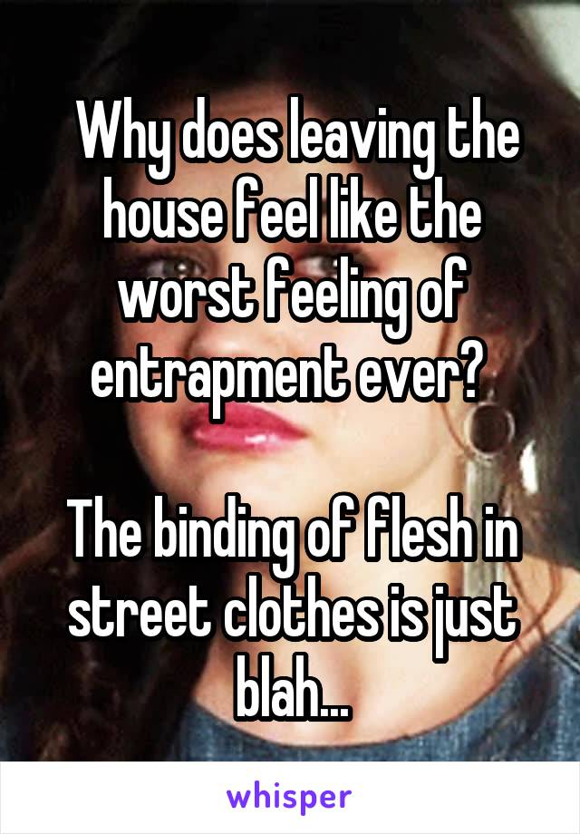Why does leaving the house feel like the worst feeling of entrapment ever?   The binding of flesh in street clothes is just blah...