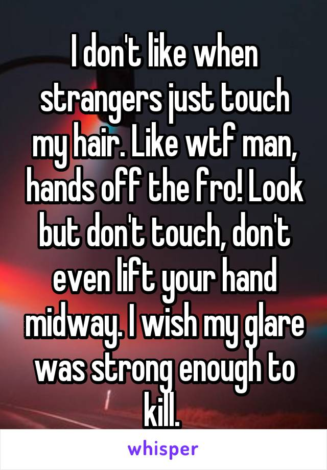 I don't like when strangers just touch my hair. Like wtf man, hands off the fro! Look but don't touch, don't even lift your hand midway. I wish my glare was strong enough to kill.