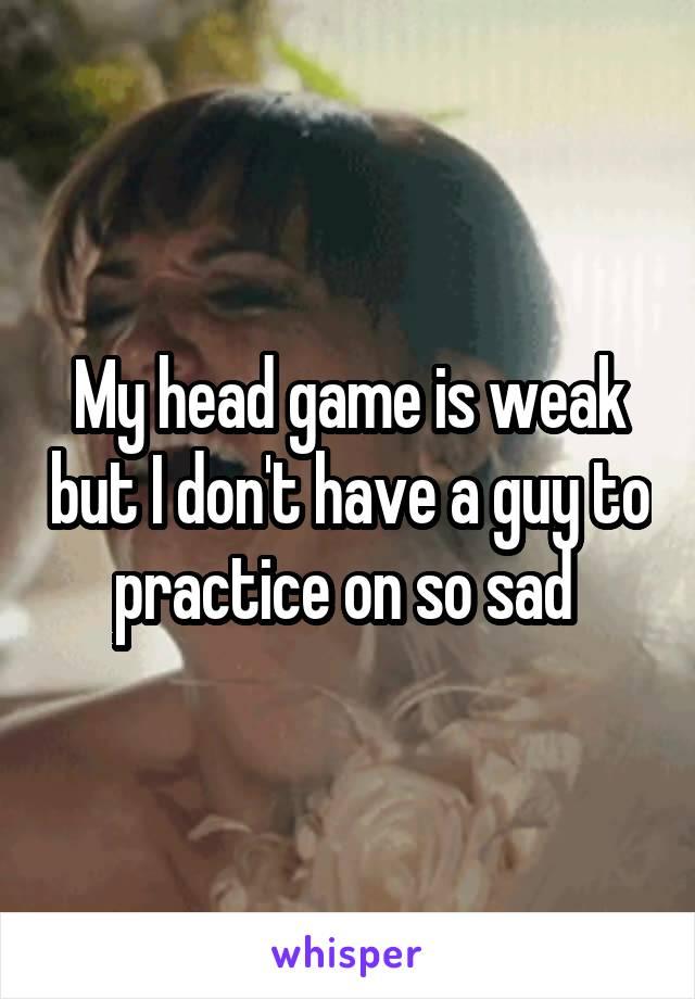 My head game is weak but I don't have a guy to practice on so sad