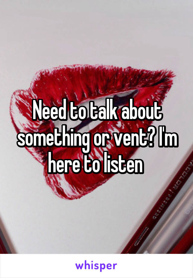 Need to talk about something or vent? I'm here to listen