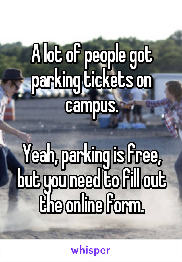 A lot of people got parking tickets on campus.  Yeah, parking is free, but you need to fill out the online form.