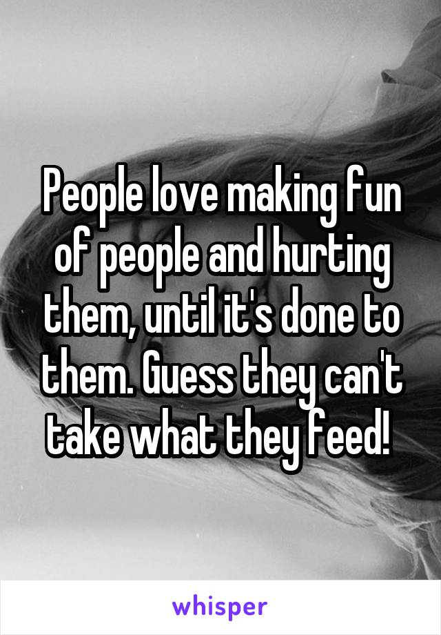 People love making fun of people and hurting them, until it's done to them. Guess they can't take what they feed!