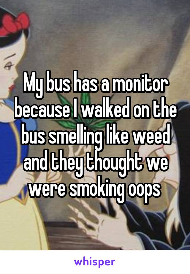My bus has a monitor because I walked on the bus smelling like weed and they thought we were smoking oops