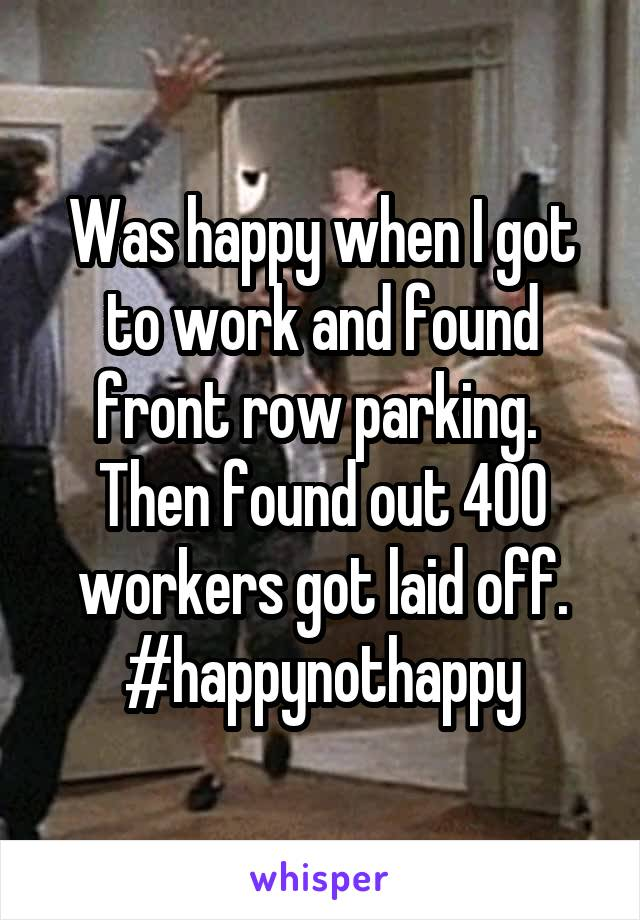 Was happy when I got to work and found front row parking.  Then found out 400 workers got laid off. #happynothappy