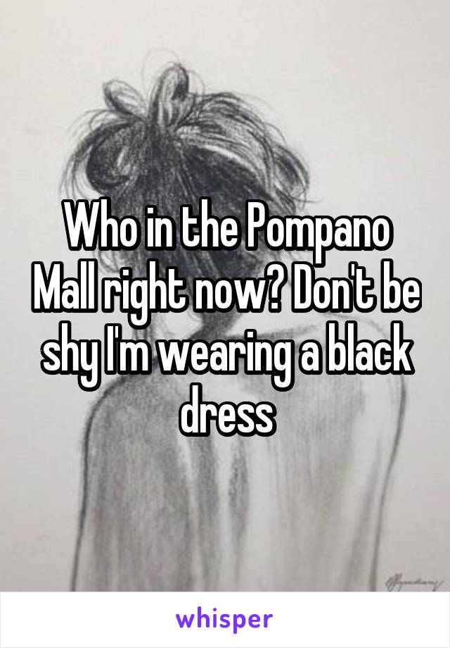 Who in the Pompano Mall right now? Don't be shy I'm wearing a black dress