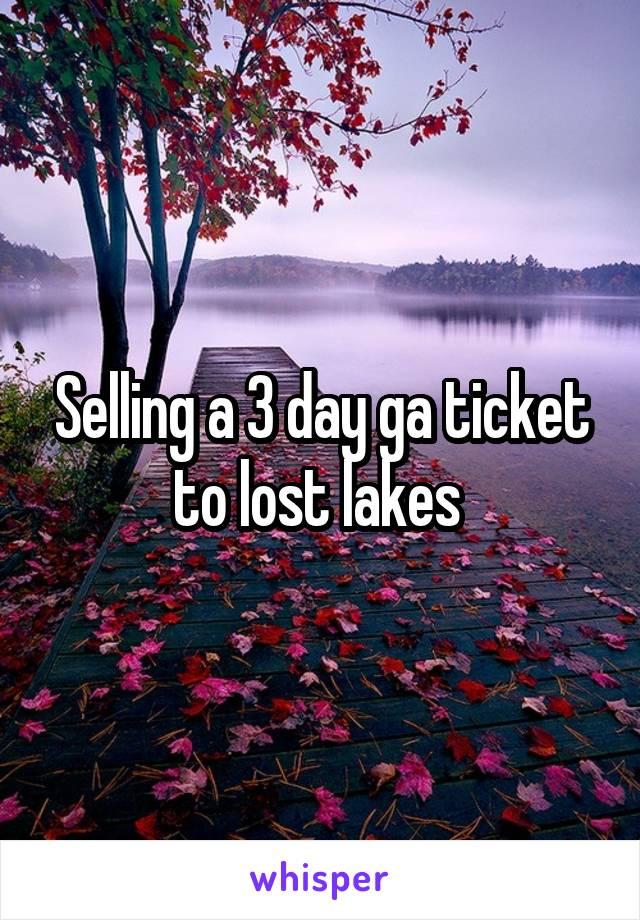 Selling a 3 day ga ticket to lost lakes