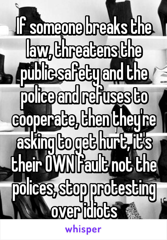 If someone breaks the law, threatens the public safety and the police and refuses to cooperate, then they're asking to get hurt, it's their OWN fault not the polices, stop protesting over idiots