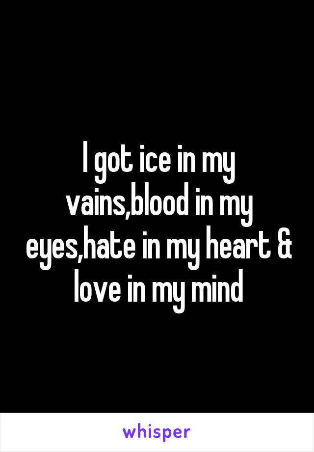 I got ice in my vains,blood in my eyes,hate in my heart & love in my mind