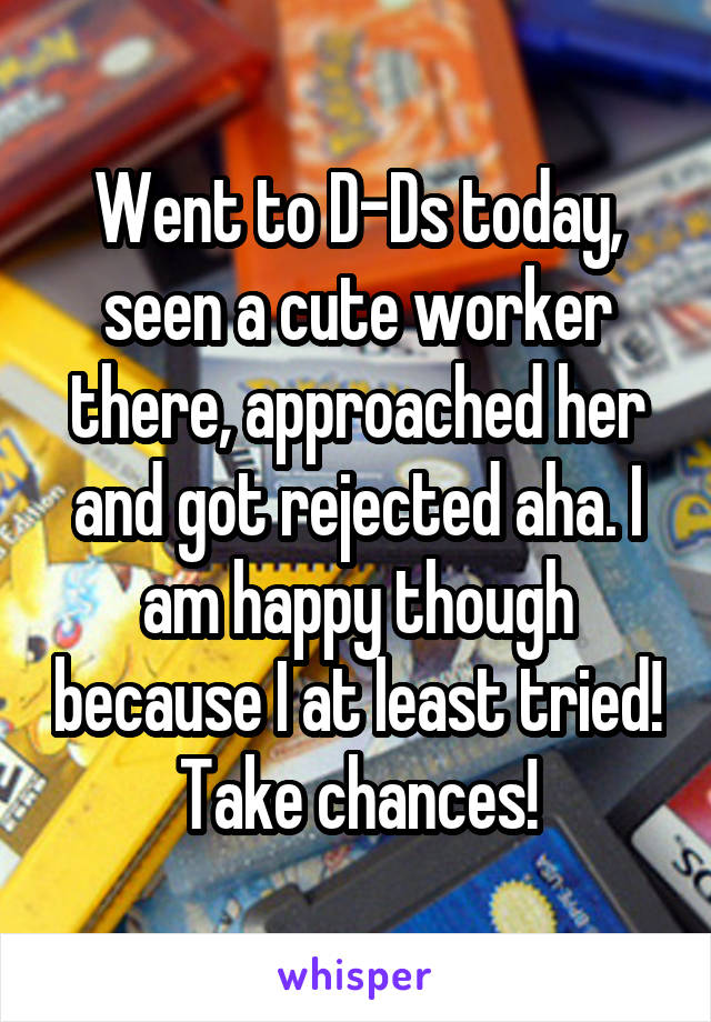 Went to D-Ds today, seen a cute worker there, approached her and got rejected aha. I am happy though because I at least tried! Take chances!