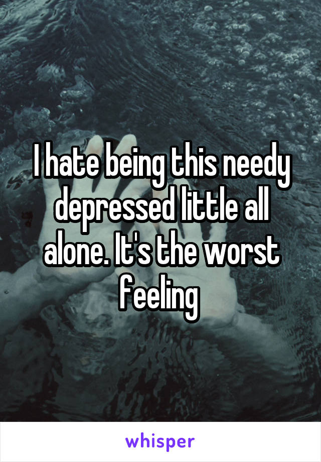 I hate being this needy depressed little all alone. It's the worst feeling