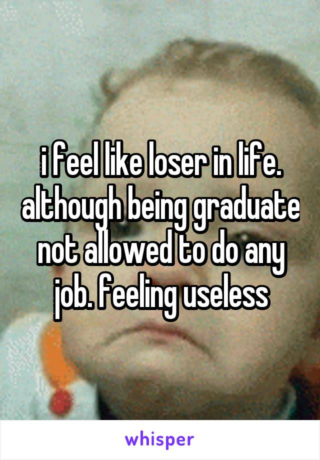 i feel like loser in life. although being graduate not allowed to do any job. feeling useless