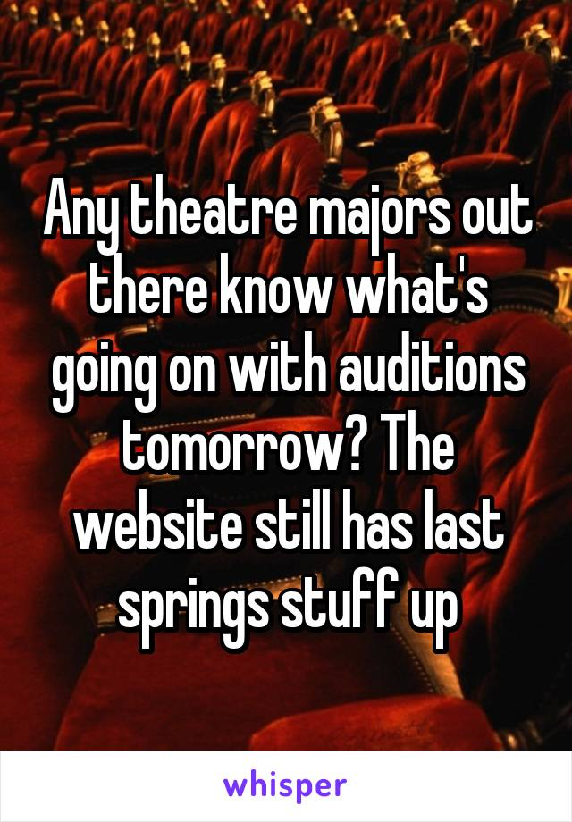 Any theatre majors out there know what's going on with auditions tomorrow? The website still has last springs stuff up