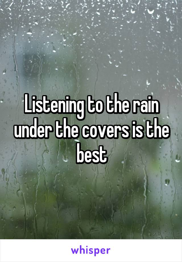 Listening to the rain under the covers is the best
