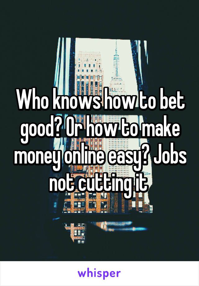 Who knows how to bet good? Or how to make money online easy? Jobs not cutting it
