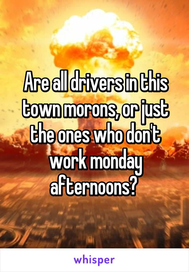 Are all drivers in this town morons, or just the ones who don't work monday afternoons?