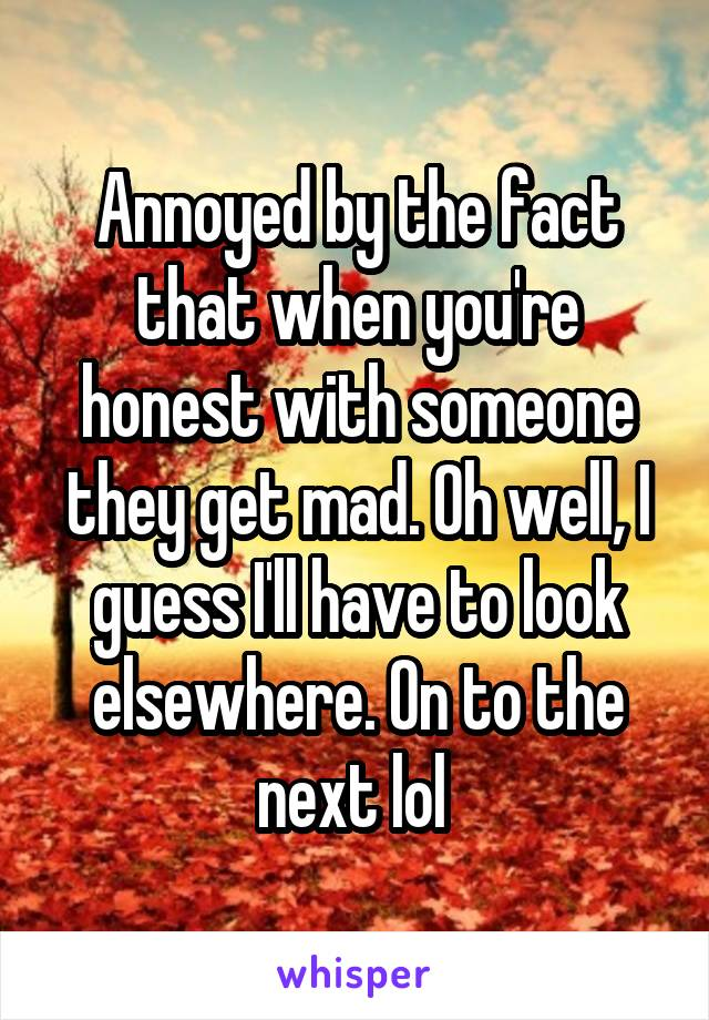Annoyed by the fact that when you're honest with someone they get mad. Oh well, I guess I'll have to look elsewhere. On to the next lol