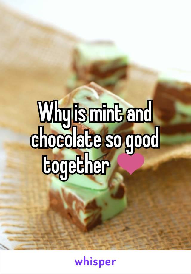 Why is mint and chocolate so good together ❤