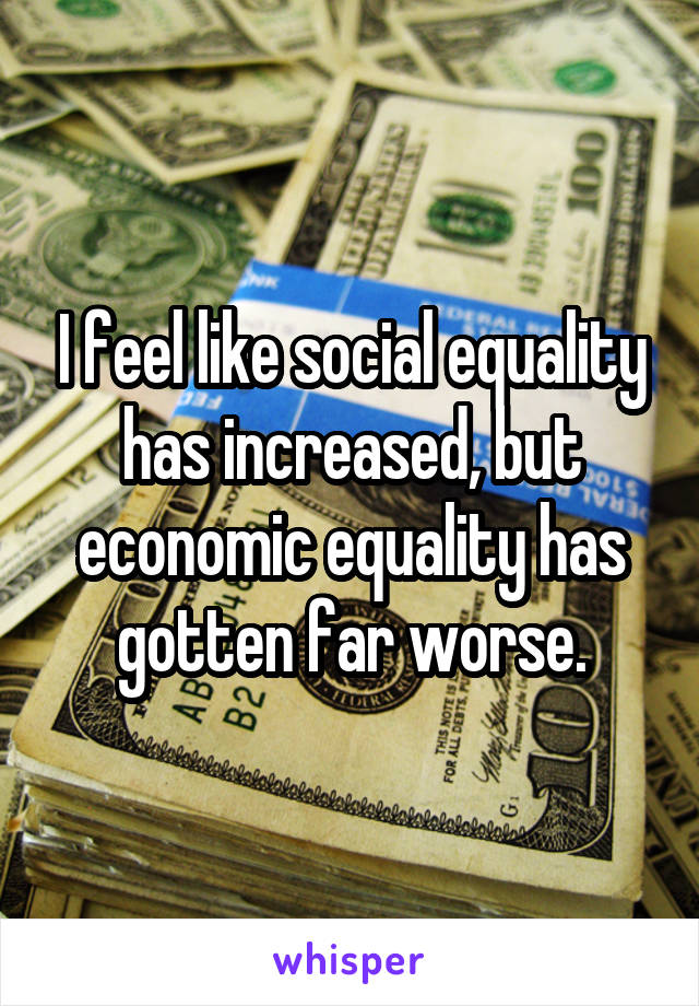 I feel like social equality has increased, but economic equality has gotten far worse.