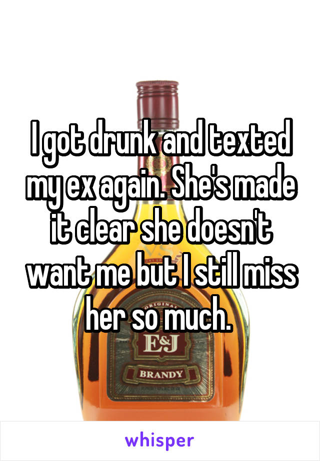 I got drunk and texted my ex again. She's made it clear she doesn't want me but I still miss her so much.
