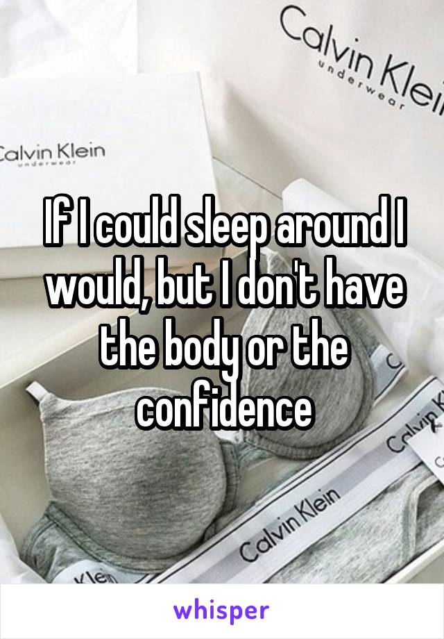 If I could sleep around I would, but I don't have the body or the confidence