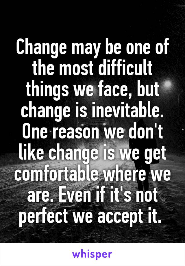 Change may be one of the most difficult things we face, but change is inevitable. One reason we don't like change is we get comfortable where we are. Even if it's not perfect we accept it.
