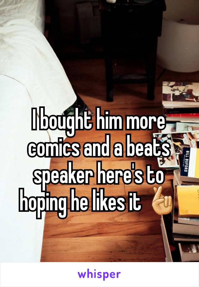 I bought him more comics and a beats speaker here's to hoping he likes it 🤞