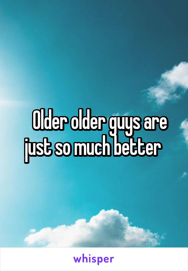 Older older guys are just so much better