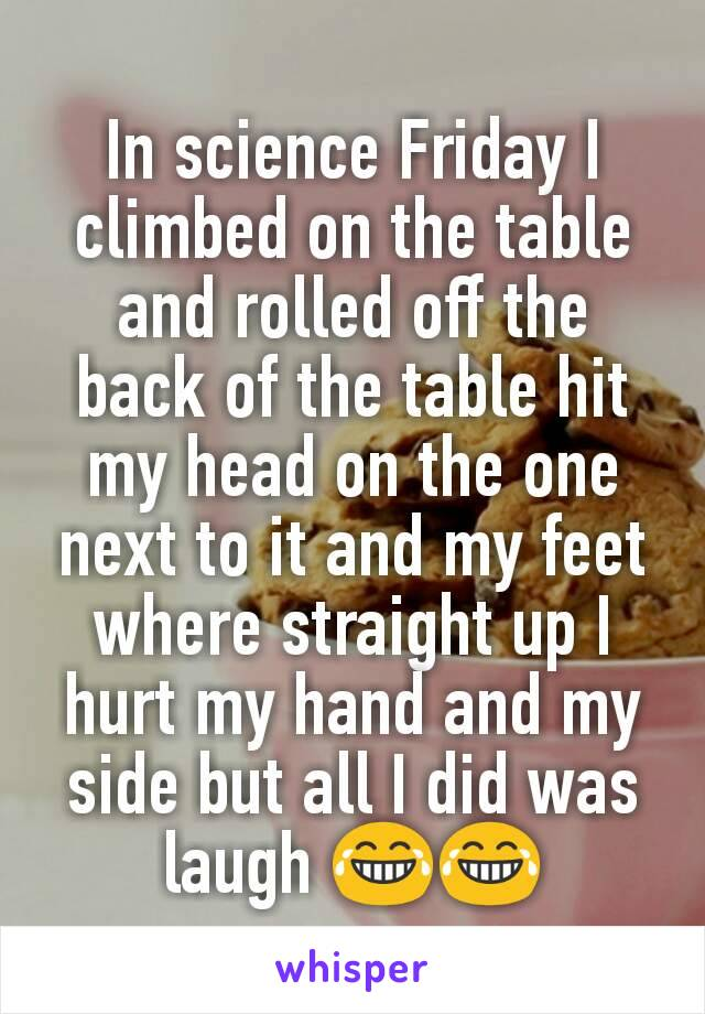 In science Friday I climbed on the table and rolled off the back of the table hit my head on the one next to it and my feet where straight up I hurt my hand and my side but all I did was laugh 😂😂